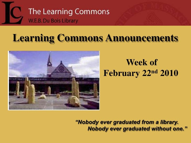 "Learning Commons Announcements<br />Week of<br />February 22nd2010<br />""Nobody ever graduated from a library.<br />      ..."