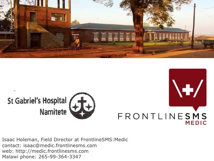 Isaac Holeman, Field Director at FrontlineSMS:Medic contact: isaac@medic.frontlinesms.com  web: http://medic.frontlinesms....