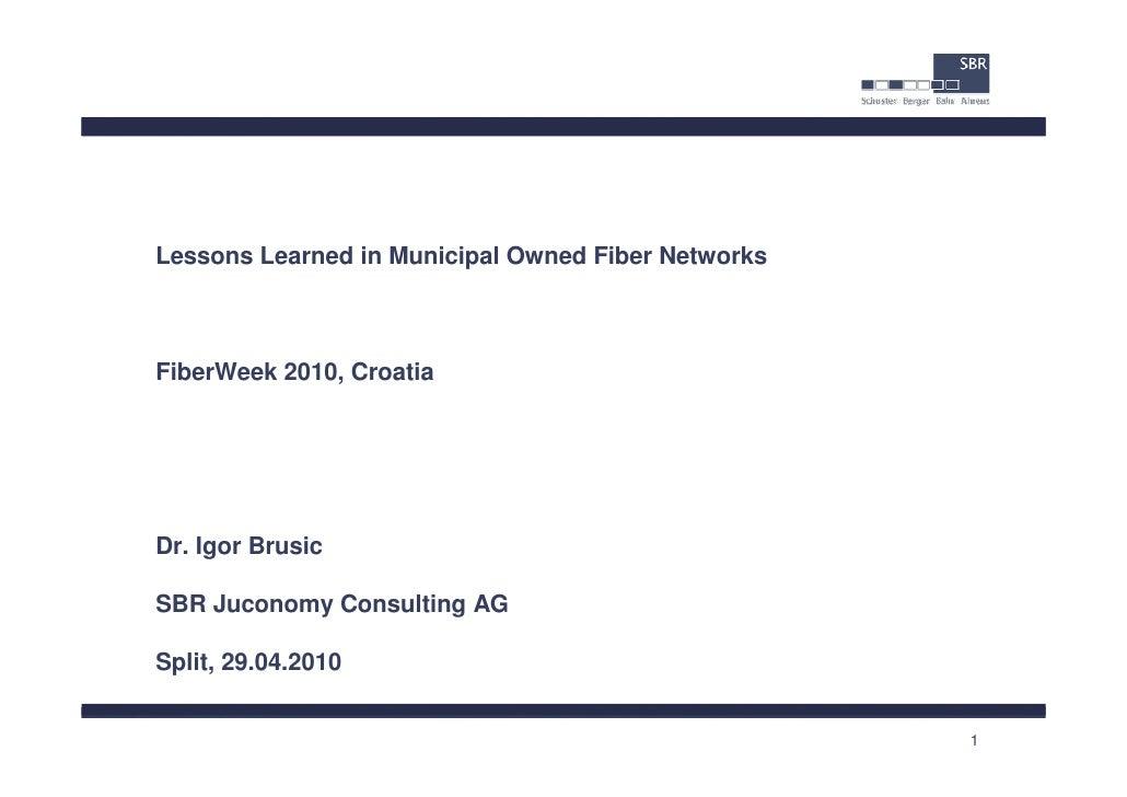 Lessons Learned in Municipal Owned Fiber NetworksFiberWeek 2010, CroatiaDr. Igor BrusicSBR Juconomy Consulting AGSplit, 29...