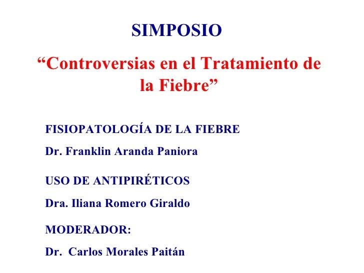 """SIMPOSIO  """" Controversias en el Tratamiento de la Fiebre"""" FISIOPATOLOGÍA DE LA FIEBRE Dr. Franklin Aranda Paniora USO DE A..."""