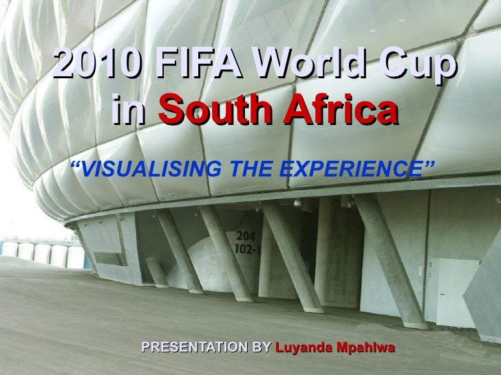 """2010 FIFA World Cup in   South Africa PRESENTATION BY   Luyanda Mpahlwa """" VISUALISING THE EXPERIENCE"""""""