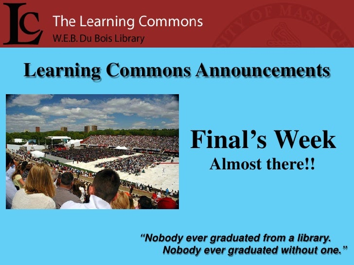 "Learning Commons Announcements                       Final's Week                         Almost there!!               ""No..."