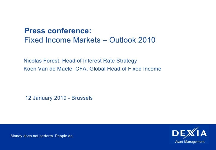 Money does not perform. People do. Press conference:  Fixed Income Markets – Outlook 2010 Nicolas Forest, Head of Interest...
