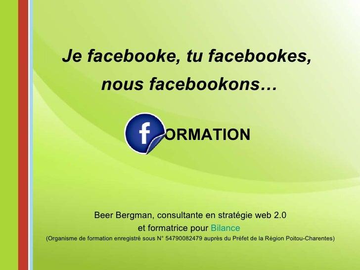 ORMATION Je facebooke, tu facebookes,  nous facebookons… Beer Bergman, consultante en stratégie web 2.0 et formatrice pour...