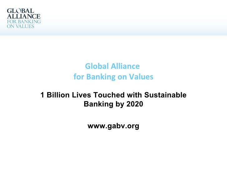 Global Alliance  for Banking on Values 1 Billion Lives Touched with Sustainable Banking by 2020 www.gabv.org