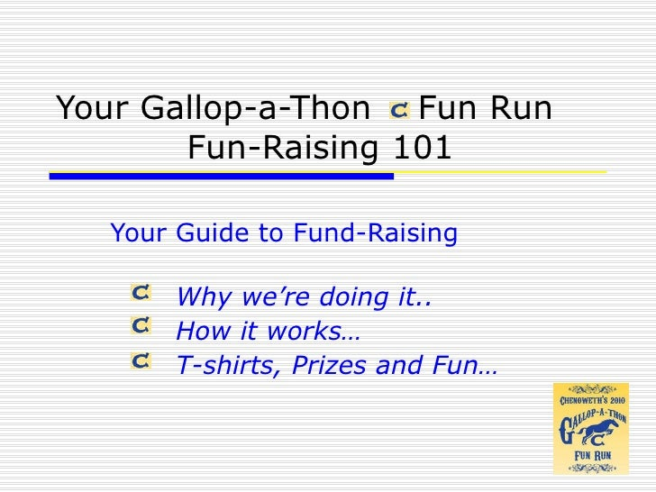 Your Gallop-a-Thon  Fun Run  Fun-Raising 101 Your Guide to Fund-Raising Why  we're doing it.. How it works… T-shirts, Priz...