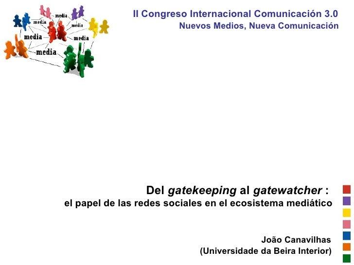 Del  gatekeeping  al  gatewatcher  :  el papel de las redes sociales en el ecosistema mediático João Canavilhas (Universid...