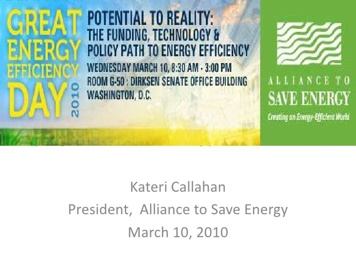 Forging America's Energy-Efficient Future<br />Kateri Callahan<br />President,  Alliance to Save Energy<br />March 10, 201...