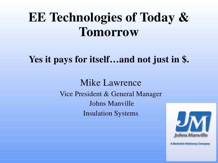 EE Technologies of Today & Tomorrow Yes it pays for itself…and not just in $. Mike Lawrence Vice President & General Manag...