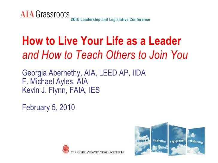 <ul><li>How to Live Your Life as a Leader </li></ul><ul><li>and How to Teach Others to Join You </li></ul><ul><li>Georgia ...
