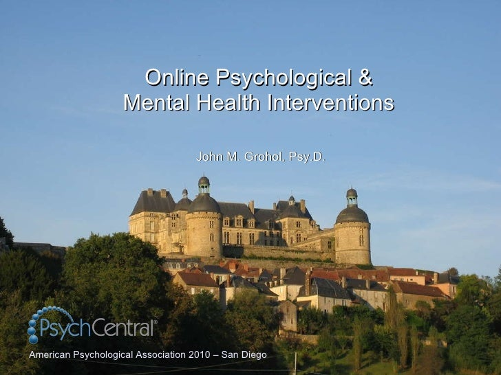 Online Psychological & Mental Health Interventions John M. Grohol, Psy.D. American Psychological Association 2010 – San Di...