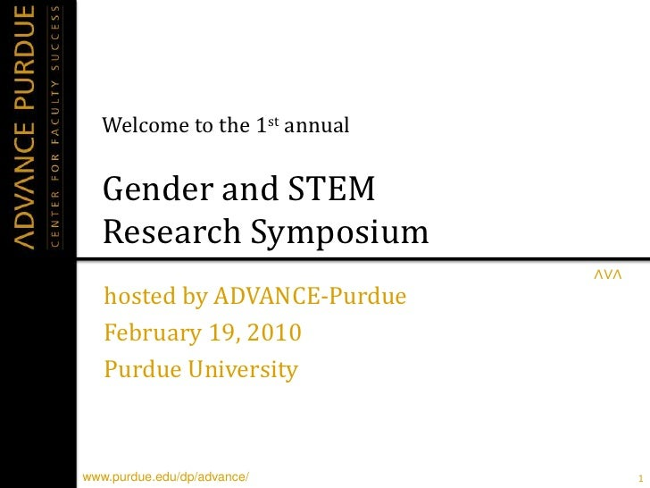 Welcome to the 1st annualGender and STEM Research Symposium<br />hosted by ADVANCE-Purdue<br />February 19, 2010<br />Purd...