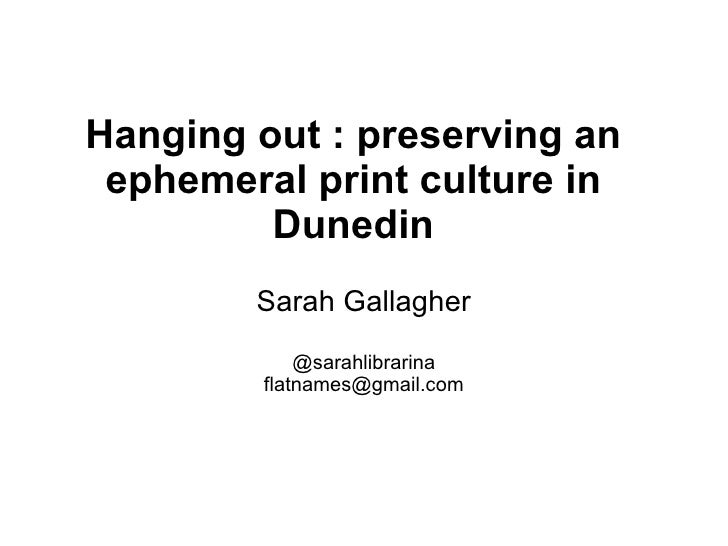 Hanging out : preserving an ephemeral print culture in Dunedin Sarah Gallagher @sarahlibrarina [email_address]