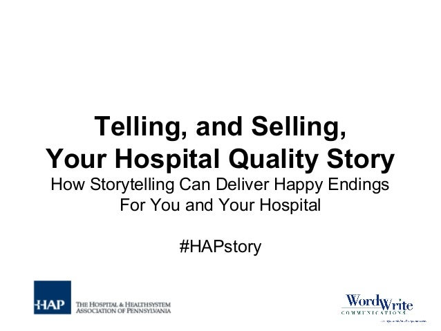 Telling, and Selling, Your Hospital Quality Story How Storytelling Can Deliver Happy Endings For You and Your Hospital #HA...