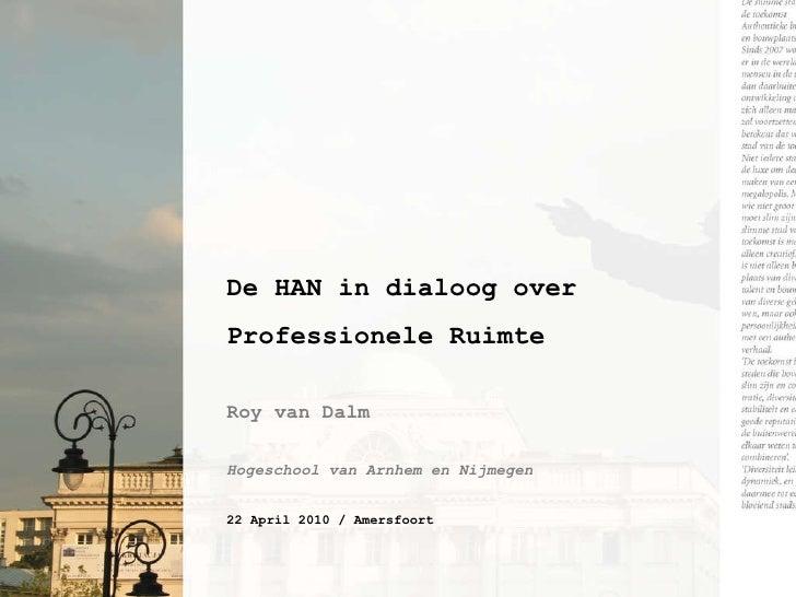 De HAN in dialoog over Professionele Ruimte Roy van Dalm Hogeschool van Arnhem en Nijmegen 22 April 2010 / Amersfoort