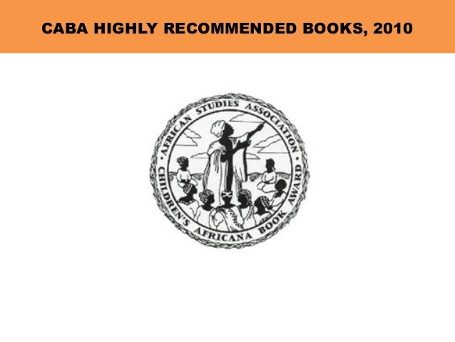 CABA HIGHLY RECOMMENDED BOOKS, 2010 The Children's Africana Book Awards were established in 1991 by The Outreach Council o...