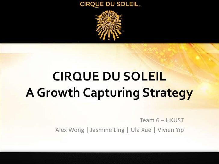 CIRQUE DU SOLEILA Growth Capturing Strategy<br />Team 6 – HKUST<br />Alex Wong | Jasmine Ling | UlaXue | Vivien Yip<br />