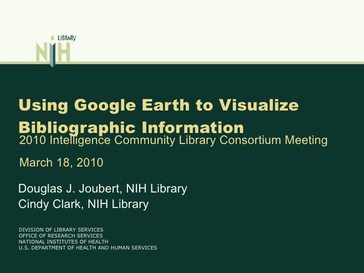 Using Google Earth to Visualize Bibliographic Information Douglas J. Joubert, NIH Library Cindy Clark, NIH Library 2010 In...