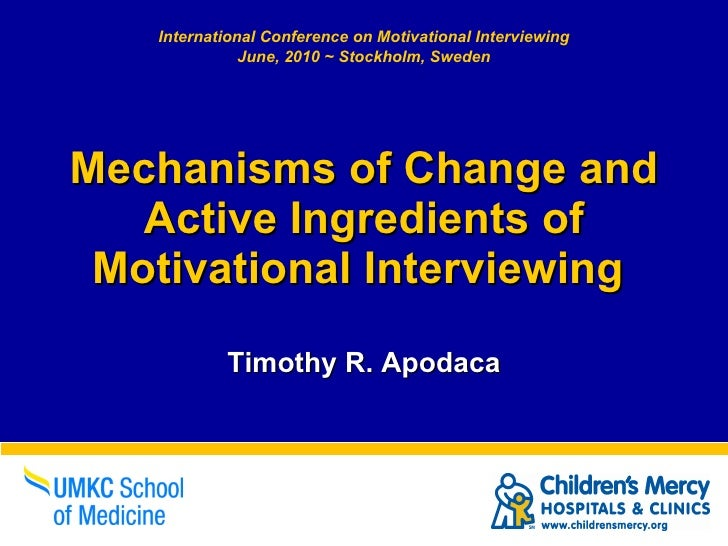 Mechanisms of Change and Active Ingredients of Motivational Interviewing  Timothy R. Apodaca International Conference on M...