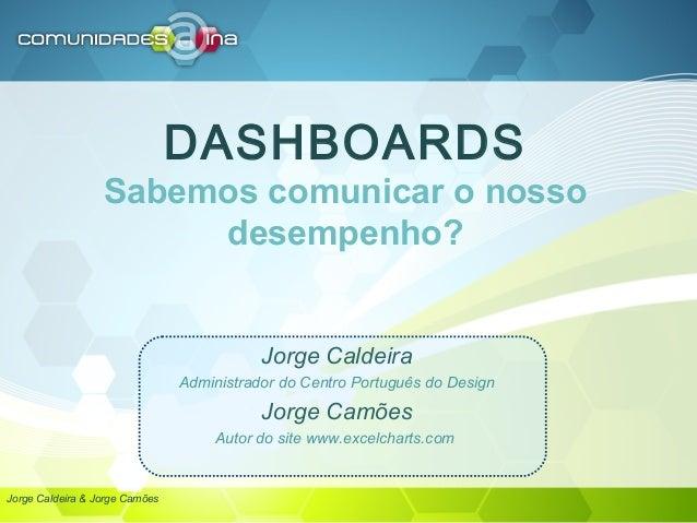 DASHBOARDS Sabemos comunicar o nosso desempenho? Jorge Caldeira Administrador do Centro Português do Design Jorge Camões A...