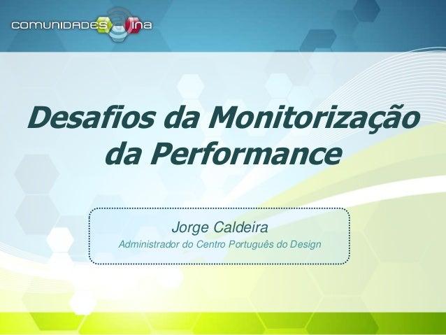 Desafios da Monitorização da Performance Jorge Caldeira Administrador do Centro Português do Design