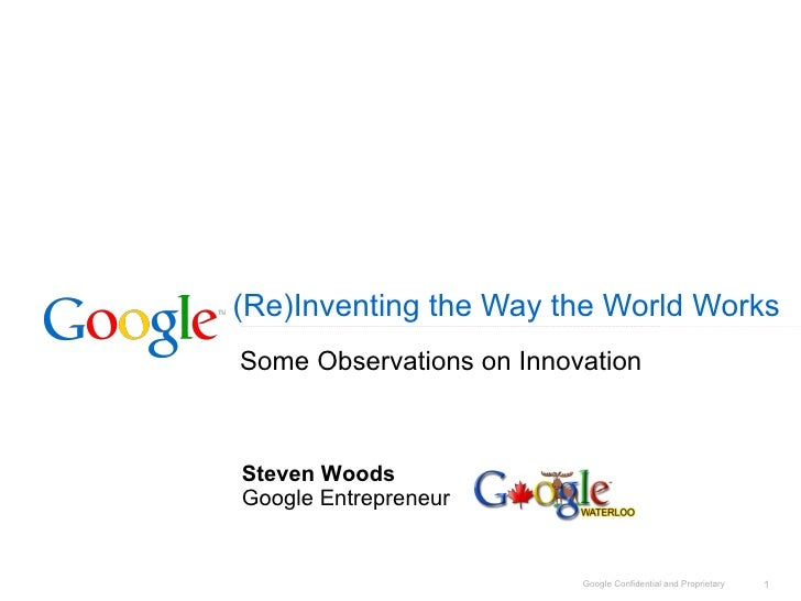 (Re)Inventing the Way the World Works Some Observations on Innovation Steven Woods Google Entrepreneur