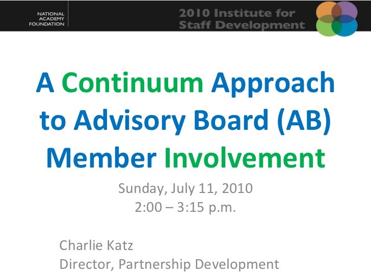 A  Continuum  Approach to Advisory Board (AB) Member  Involvement Sunday, July 11, 2010 2:00 – 3:15 p.m. Charlie Katz Dire...