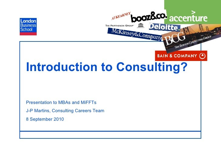 Introduction to Consulting?  Presentation to MBAs and MiFFTs J-P Martins, Consulting Careers Team 8 September 2010        ...