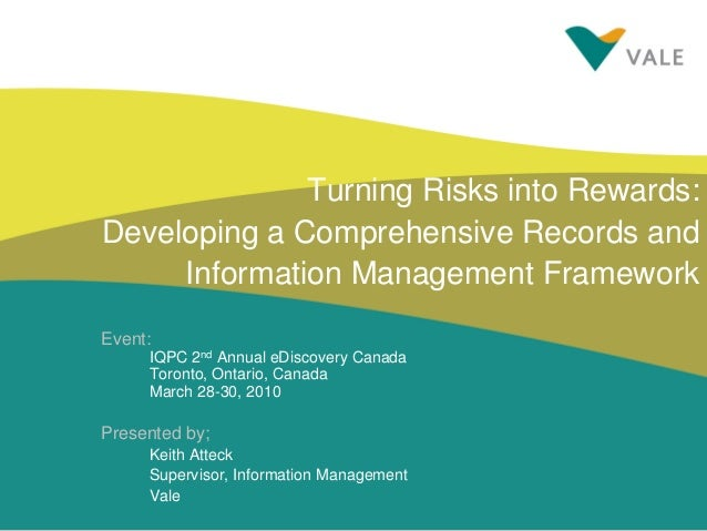 Turning Risks into Rewards: Developing a Comprehensive Records and Information Management Framework Event: IQPC 2nd Annual...