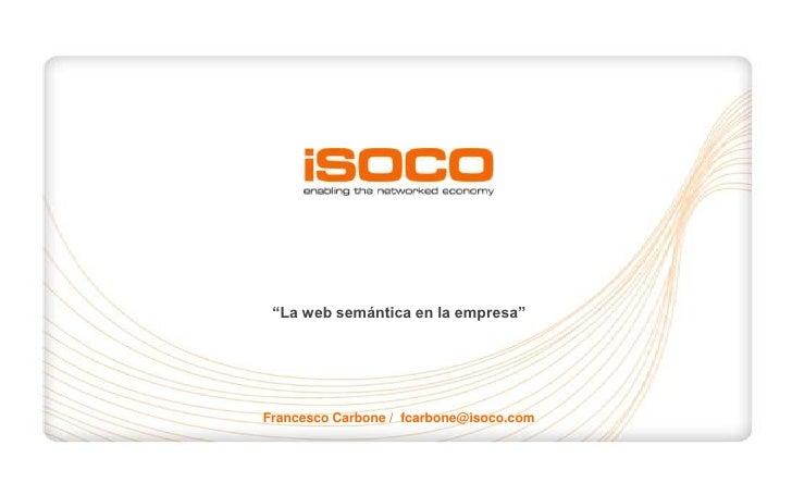"""""""La web semántica en la empresa""""<br />Francesco Carbone /  fcarbone@isoco.com<br />1<br />"""