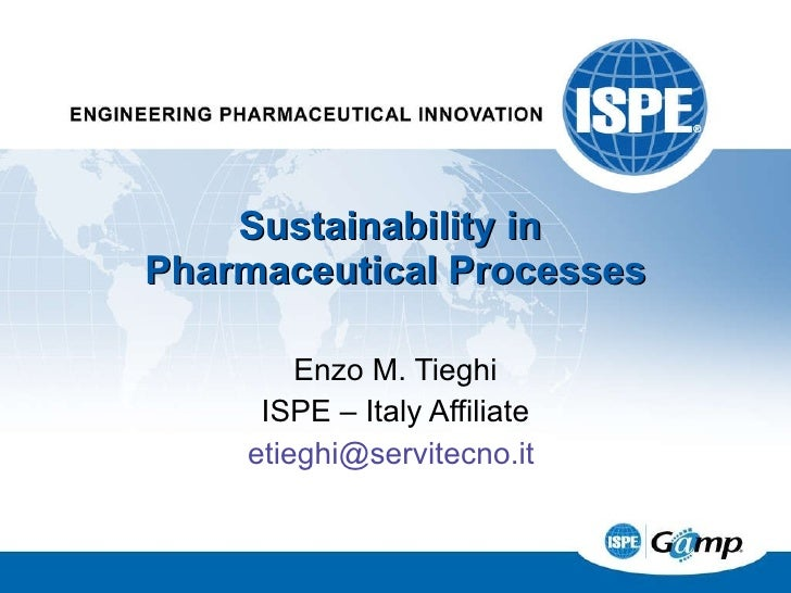 Enzo M. Tieghi ISPE – Italy Affiliate [email_address]   Sustainability in  Pharmaceutical Processes