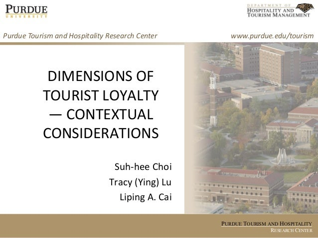 PURDUE TOURISM AND HOSPITALITY RESEARCH CENTER DIMENSIONS OF TOURIST LOYALTY — CONTEXTUAL CONSIDERATIONS Suh-hee Choi Trac...
