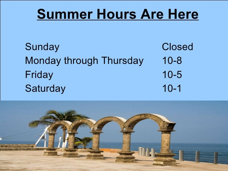 Summer Hours Are Here <ul><li>Sunday Closed </li></ul><ul><li>Monday through Thursday 10-8 </li></ul><ul><li>Friday 10-5 <...