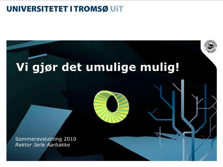 Vi gjør det umulige mulig!     Sommeravslutning 2010 Rektor Jarle Aarbakke