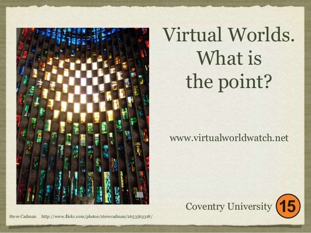 Virtual Worlds.  What is  the point?  Coventry University  Steve Cadman http://www.flickr.com/photos/stevecadman/265356331...