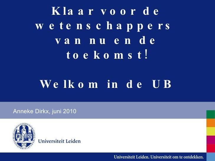 Welkom in de UB! Klaar voor de wetenschappers  van nu en de toekomst! Anneke Dirkx, juni 2010