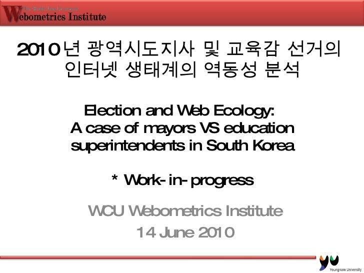 2010 년 광역시도지사 및 교육감 선거의  인터넷 생태계의 역동성 분석 Election and Web Ecology:  A case of mayors VS education superintendents in South...