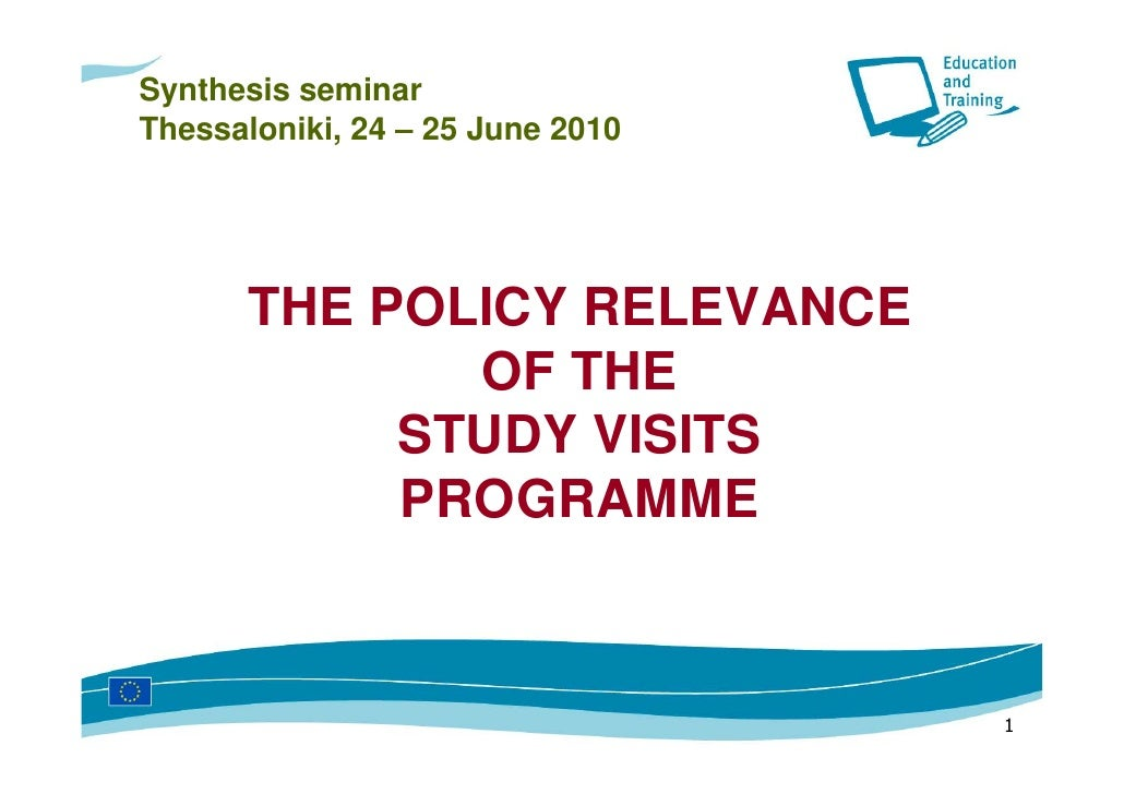 Synthesis seminar Thessaloniki, 24 – 25 June 2010           THE POLICY RELEVANCE              OF THE            STUDY VISI...