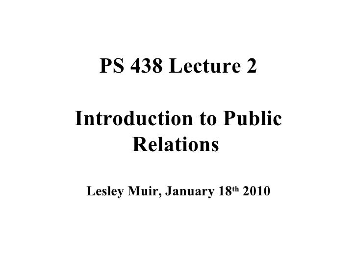 PS 438 Lecture 2 Introduction to Public Relations  Lesley Muir, January 18 th  2010