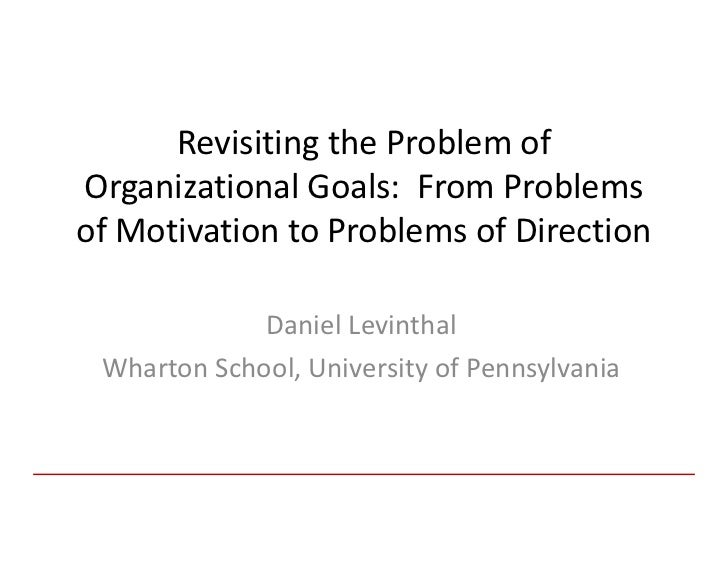 Revisiting the Problem ofOrganizational Goals: From Problemsof Motivation to Problems of Direction             Daniel Levi...