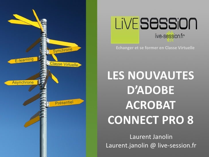 LES NOUVAUTES D'ADOBE ACROBAT CONNECT PRO 8 Laurent Janolin Laurent.janolin @ live-session.fr E-learning Classe Virtuelle ...