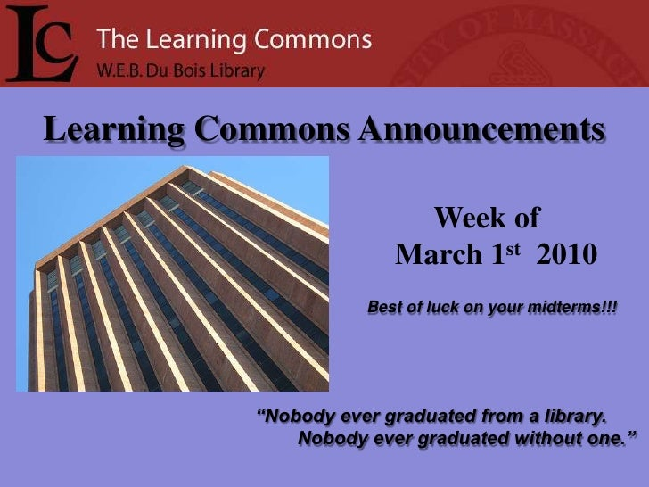 "Learning Commons Announcements<br />Week of<br />     March 1st  2010<br />Best of luck on your midterms!!!<br />""Nobody e..."