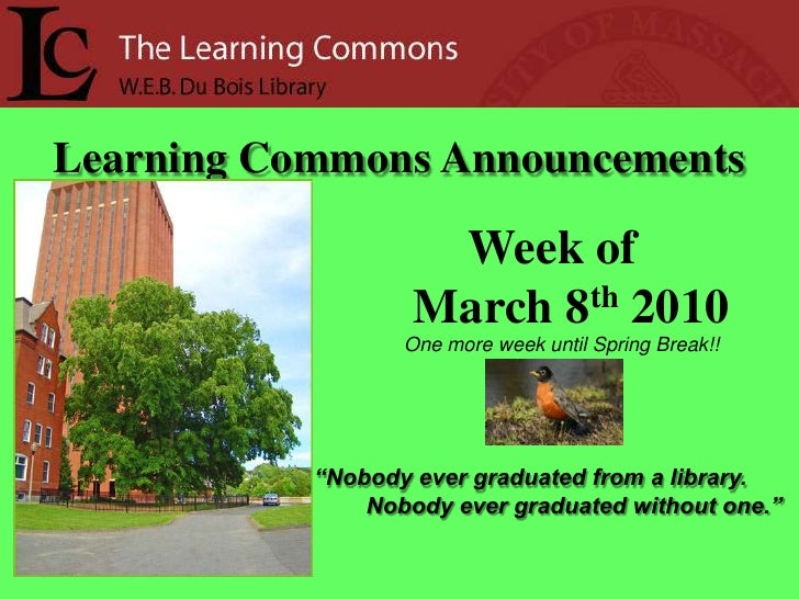 "Learning Commons Announcements<br />Week of<br />     March 8th 2010<br />One more week until Spring Break!!<br />""Nobody ..."