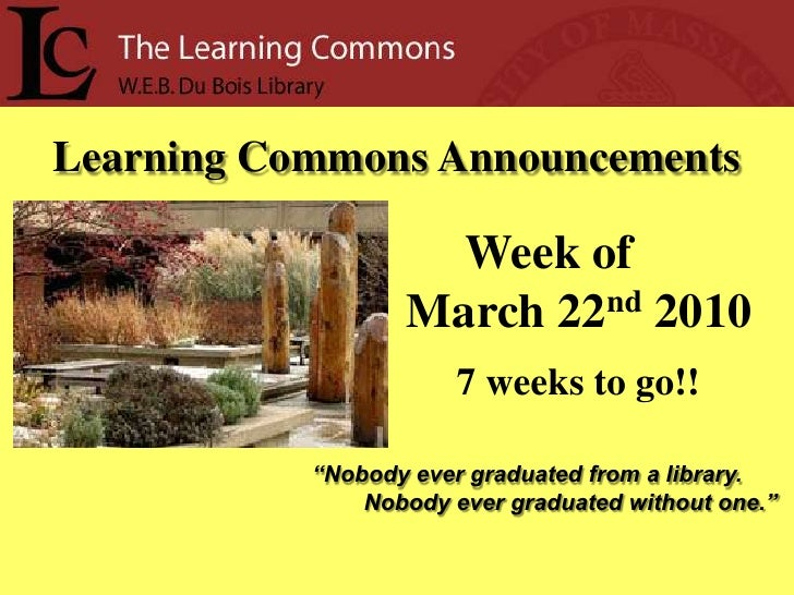 """Learning Commons Announcements<br />Week of<br />     March 22nd2010<br />7 weeks to go!!<br />""""Nobody ever graduated from..."""