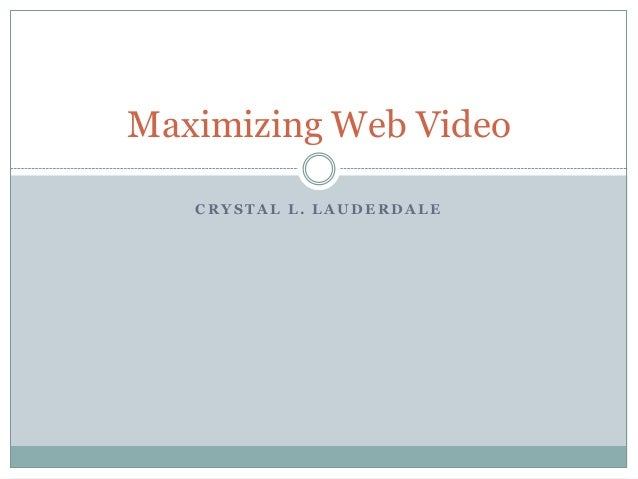 C R Y S T A L L . L A U D E R D A L E Maximizing Web Video
