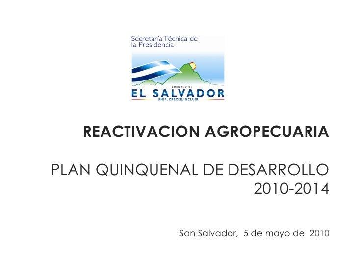 REACTIVACION AGROPECUARIA PLAN QUINQUENAL DE DESARROLLO 2010-2014   San Salvador,  5 de mayo de  2010