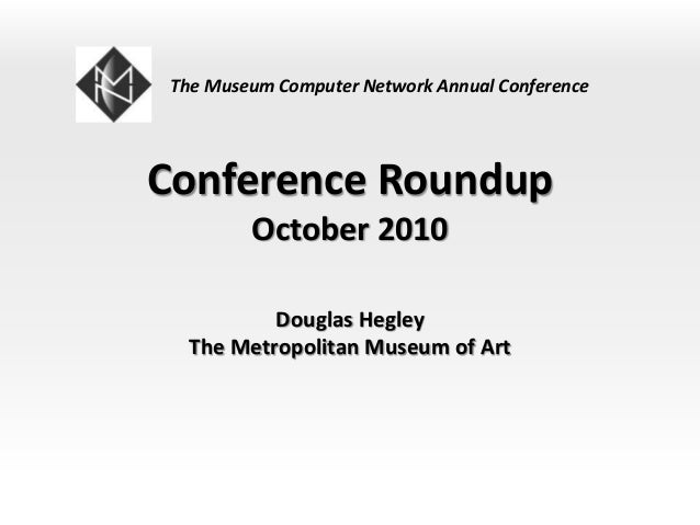 Conference Roundup October 2010 Douglas Hegley The Metropolitan Museum of Art The Museum Computer Network Annual Conference