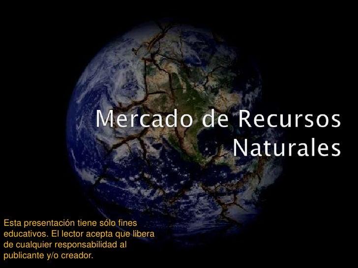 Mercado de RecursosNaturales<br />Esta presentación tiene sólo fines educativos. El lector acepta que libera de cualquier ...