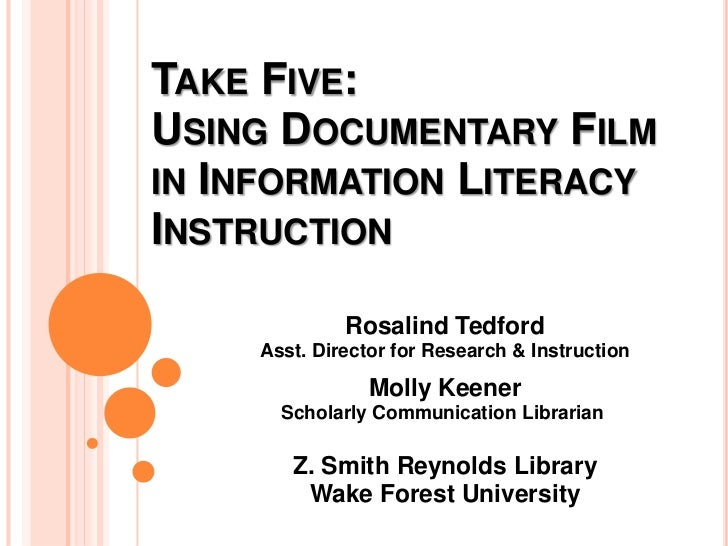 Take Five: Using Documentary Film in Information Literacy Instruction<br />Rosalind Tedford Asst. Director for Research & ...