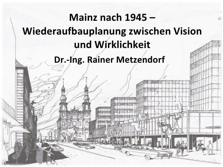 Mainz nach 1945 – Wiederaufbauplanung zwischen Vision und Wirklichkeit Dr.-Ing. Rainer Metzendorf